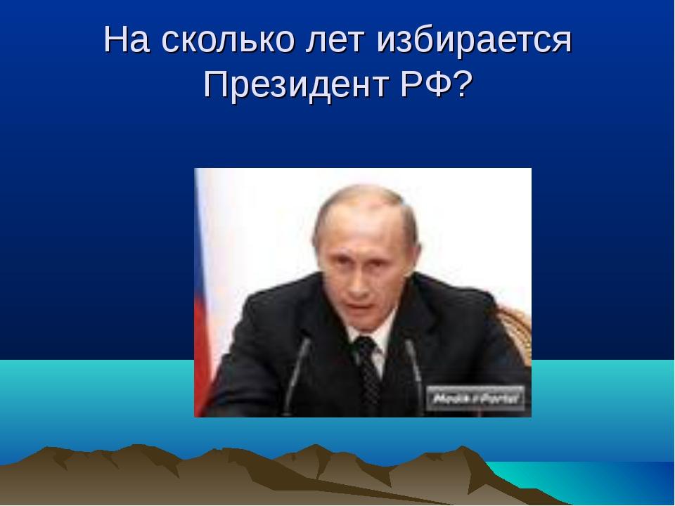 На сколько лет избирается Президент РФ?