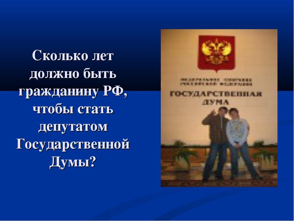 Сколько лет должно быть гражданину РФ, чтобы стать депутатом Государственной...