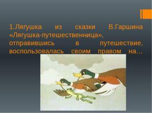 1.Лягушка из сказки В.Гаршина «Лягушка-путешественница», отправившись в пут