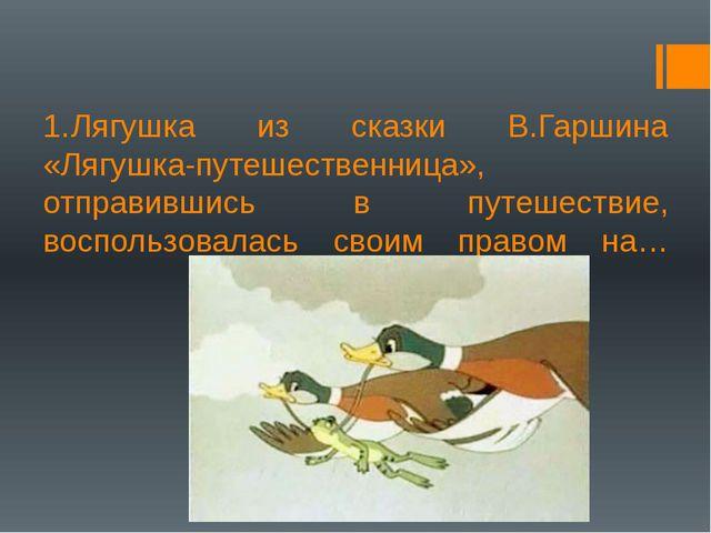 1.Лягушка из сказки В.Гаршина «Лягушка-путешественница», отправившись в пут...