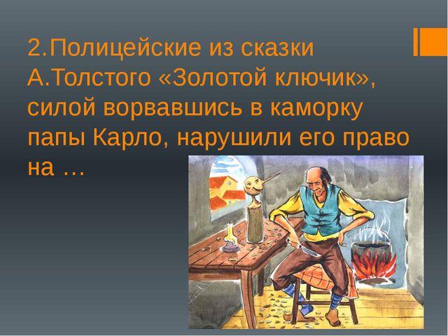 2.Полицейские из сказки А.Толстого «Золотой ключик», силой ворвавшись в камо...