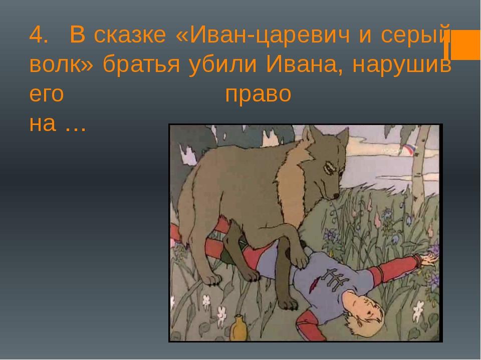 4.В сказке «Иван-царевич и серый волк» братья убили Ивана, нарушив его право...