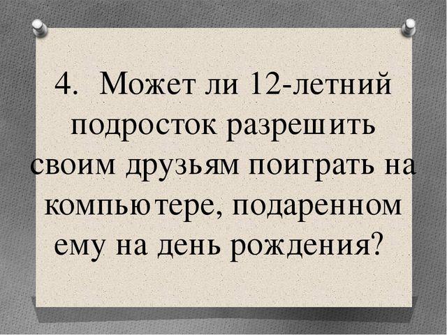 4.Может ли 12-летний подросток разрешить своим друзьям поиграть на компьютер...