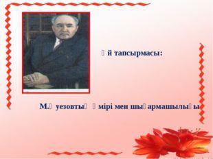 Үй тапсырмасы: М.Әуезовтың өмірі мен шығармашылығы