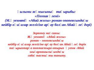 Ғылыми жұмысының тақырыбы: «Поэзия әлемі» (М.Әуезовтің «Абай жолы» роман-эпоп
