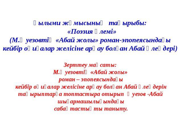 Ғылыми жұмысының тақырыбы: «Поэзия әлемі» (М.Әуезовтің «Абай жолы» роман-эпоп...