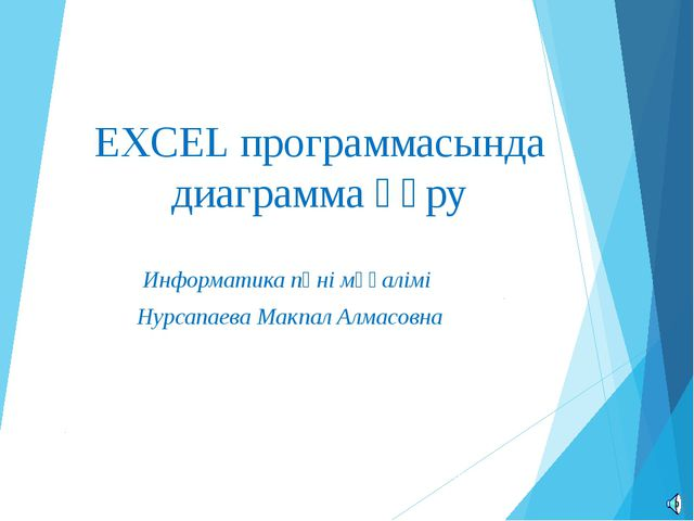 EXCEL программасында диаграмма құру Информатика пәні мұғалімі Нурсапаева Макп...