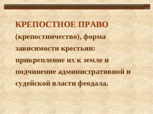 КРЕПОСТНОЕ ПРАВО (крепостничество), форма зависимости крестьян: прикрепление