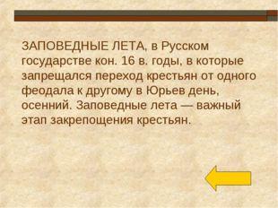 ЗАПОВЕДНЫЕ ЛЕТА, в Русском государстве кон. 16 в. годы, в которые запрещался