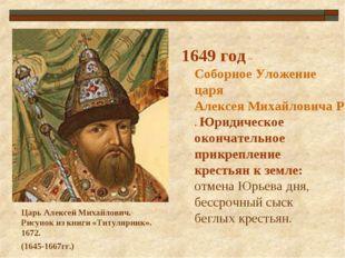 1649 год – Соборное Уложение царя Алексея Михайловича Романова. Юридическое о