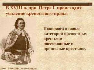 В ХVIII в. при Петре I происходит усиление крепостного права. Петр I (1689-17