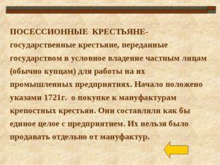 ПОСЕССИОННЫЕ КРЕСТЬЯНЕ- государственные крестьяне, переданные государством в