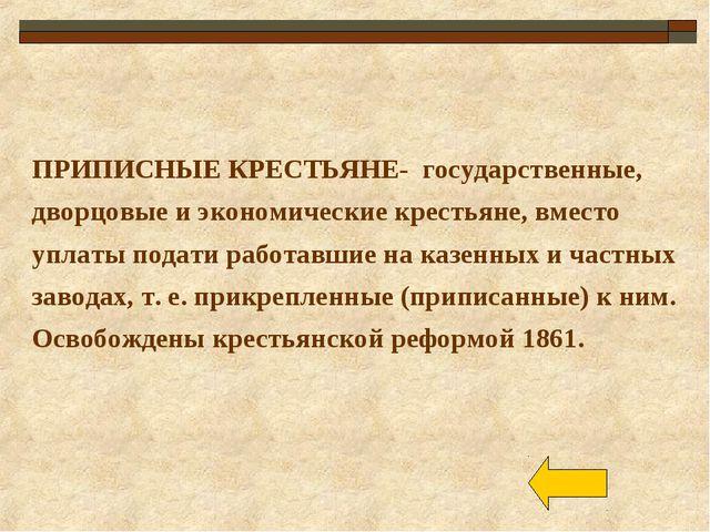 ПРИПИСНЫЕ КРЕСТЬЯНЕ- государственные, дворцовые и экономические крестьяне, вм...