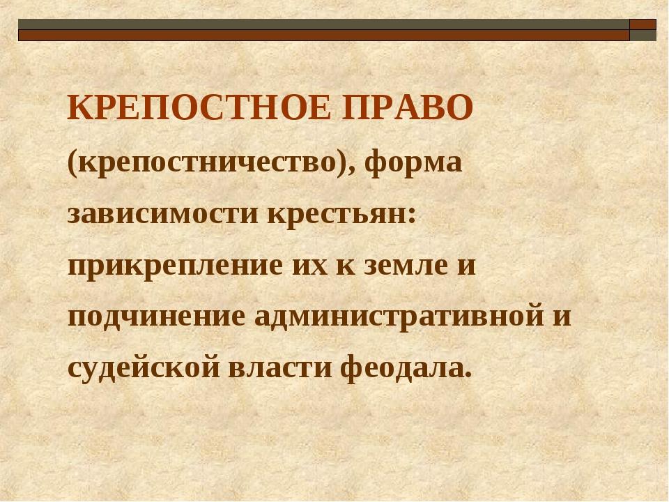 КРЕПОСТНОЕ ПРАВО (крепостничество), форма зависимости крестьян: прикрепление...