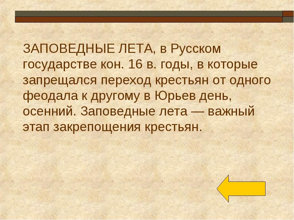ЗАПОВЕДНЫЕ ЛЕТА, в Русском государстве кон. 16 в. годы, в которые запрещался...