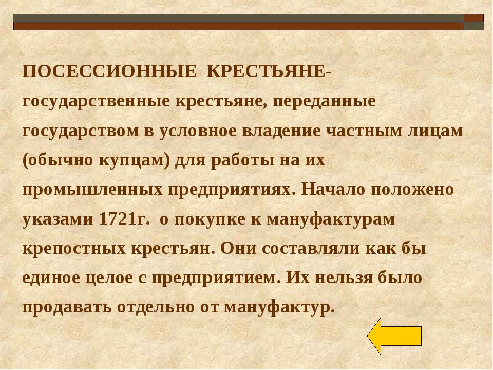 ПОСЕССИОННЫЕ КРЕСТЬЯНЕ- государственные крестьяне, переданные государством в...