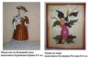 Шкатулка из бумажной лозы выполнила Курочкина Ирина 9-Б кл. Панно из кожи вып
