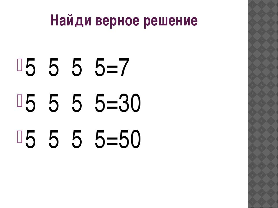 Найди верное решение 5 5 5 5=7 5 5 5 5=30 5 5 5 5=50