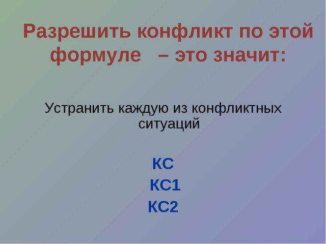Разрешить конфликт по этой формуле – это значит: Устранить каждую из конфликт...