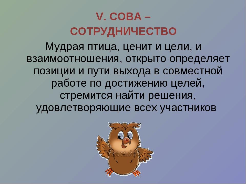 V. СОВА – СОТРУДНИЧЕСТВО Мудрая птица, ценит и цели, и взаимоотношения, откры...