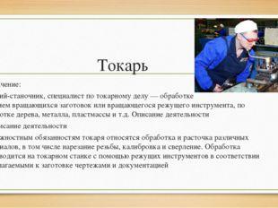 Токарь Значение: рабочий-станочник, специалист потокарному делу—обработке