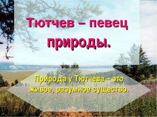 Тютчев – певец природы. Природа у Тютчева – это живое, разумное существо.