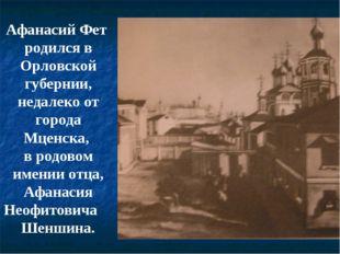 Афанасий Фет родился в Орловской губернии, недалеко от города Мценска, в родо