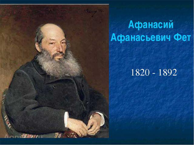 Афанасий Афанасьевич Фет 1820 - 1892
