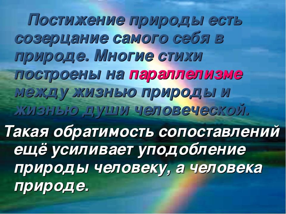 Постижение природы есть созерцание самого себя в природе. Многие стихи постр...