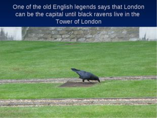 One of the old English legends says that London can be the capital until blac