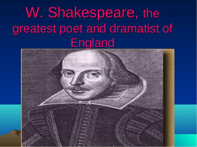 W. Shakespeare, the greatest poet and dramatist of England
