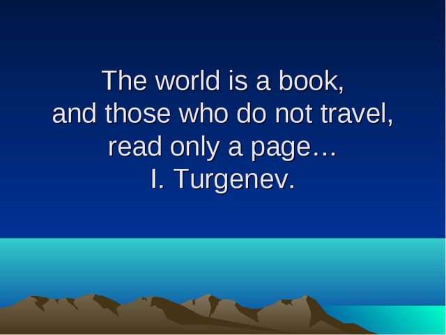 The world is a book, and those who do not travel, read only a page… I. Turgen...