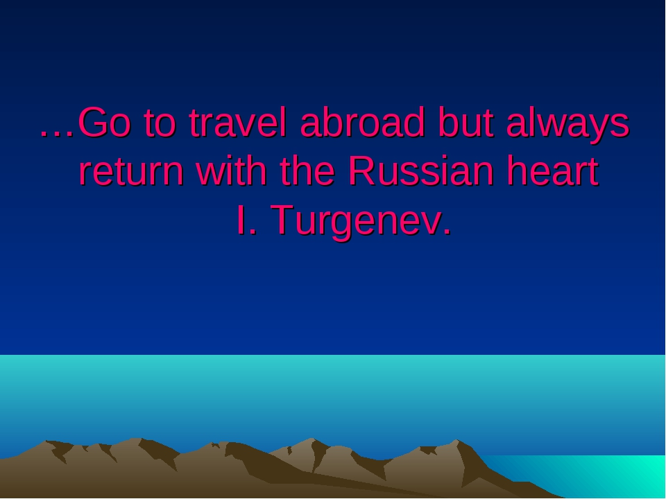 …Go to travel abroad but always return with the Russian heart I. Turgenev.