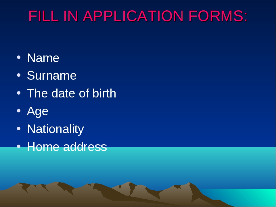 FILL IN APPLICATION FORMS: Name Surname The date of birth Age Nationality Hom...