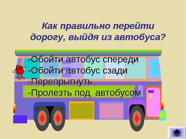 Обойти автобус сзади Как правильно перейти дорогу, выйдя из автобуса? -Обойти...