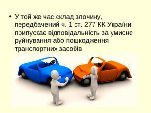 У той же час склад злочину, передбачений ч. 1 ст. 277 КК України, припускає в