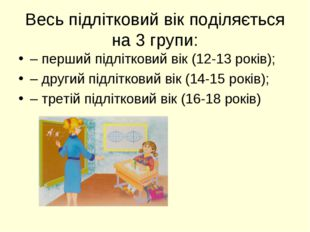 Весь підлітковий вік поділяється на 3 групи: – перший підлітковий вік (12-13
