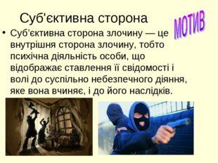 Суб'єктивна сторона Суб'єктивна сторона злочину — це внутрішня сторона злочин