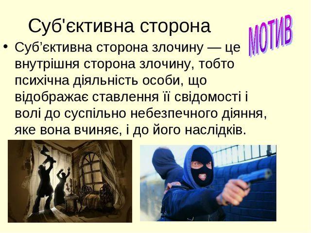 Суб'єктивна сторона Суб'єктивна сторона злочину — це внутрішня сторона злочин...