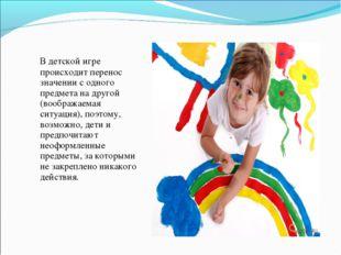 В детской игре происходит перенос значении с одного предмета на другой (вооб
