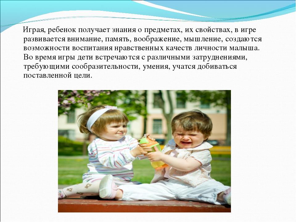 Играя, ребенок получает знания о предметах, их свойствах, в игре развивается...