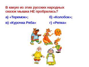 В какую из этих русских народных сказокмышкаНЕ пробралась? а)«Теремок»;