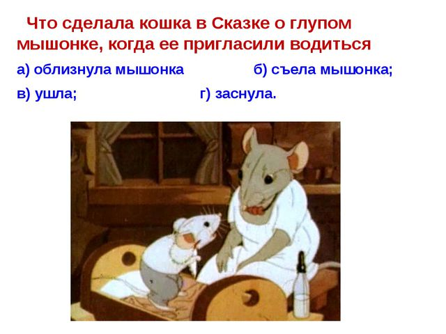 Что сделала кошка в Сказке о глупом мышонке, когда ее пригласили водиться а)...