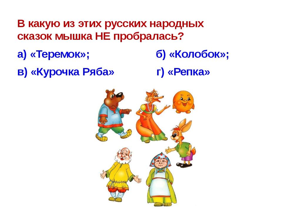 В какую из этих русских народных сказокмышкаНЕ пробралась? а)«Теремок»;...