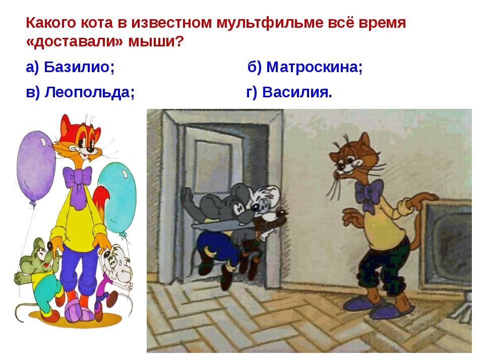 Какого кота в известном мультфильме всё время «доставали»мыши? а) Базилио;...