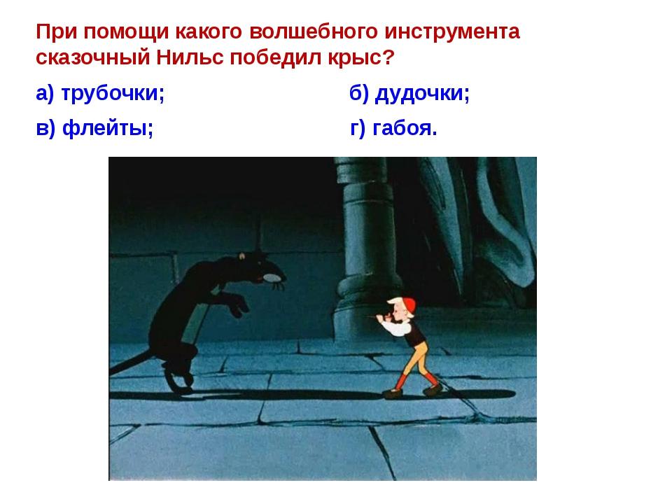 При помощи какого волшебного инструмента сказочный Нильс победилкрыс? а) тру...