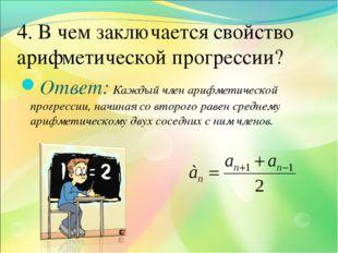 4. В чем заключается свойство арифметической прогрессии? Ответ: Каждый член а