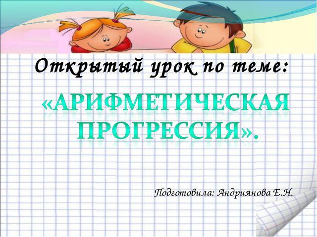 Открытый урок по теме: Подготовила: Андриянова Е.Н.