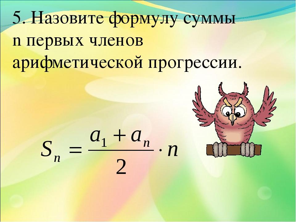 5. Назовите формулу суммы n первых членов арифметической прогрессии.