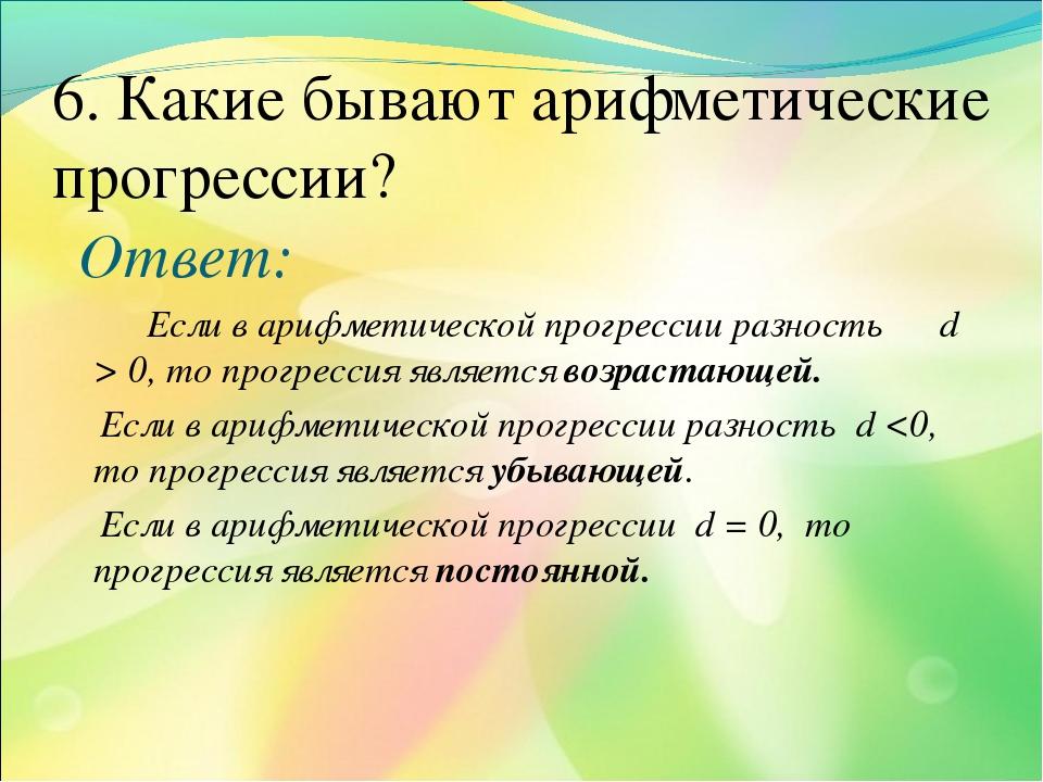 6. Какие бывают арифметические прогресcии? Ответ: Если в арифметической прогр...